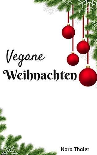 Vegan Kochbuch, Vegane Weihnachten, Weihnachtsbäckerei, Ausgewählte Rezepte für eine abwechslungsreiche Ernährung!: Leckere Rezepte für die Winter- und Weihnachtszeit