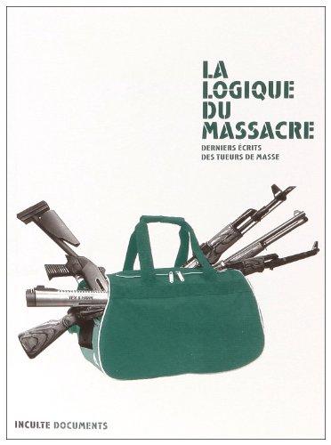 La logique du massacre : Derniers écrits des tueurs de masse par Richard Durn