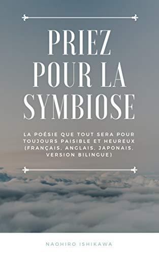 Couverture du livre Priez pour la symbiose: La poésie que tout sera pour toujours paisible et heureux (Français, anglais, japonais, version bilingue)