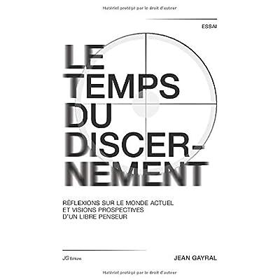 LE TEMPS DU DISCERNEMENT: Réflexions sur le monde actuel et visions prospectives d'un libre penseur