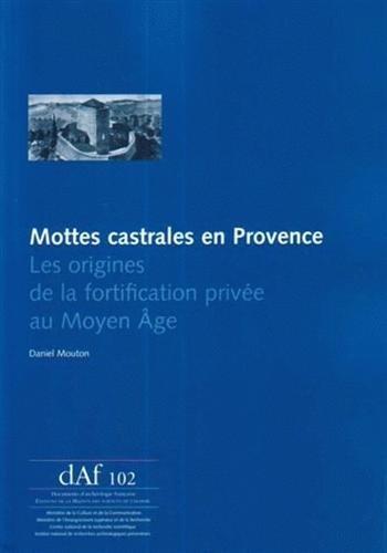 Mottes castrales en Provence : Les origines de la fortification privée au Moyen Age par Daniel Mouton