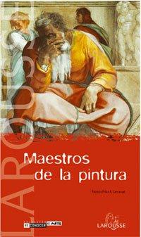 Maestros de la pintura (Larousse - Libros Ilustrados/ Prácticos - Arte Y Cultura - Colección Reconocer El Arte) por Patricia Fride Carrassat