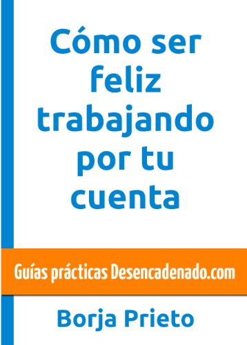 Cómo ser feliz trabajando por tu cuenta (Guías prácticas Desencadenado.com nº 2) (Spanish Edition)