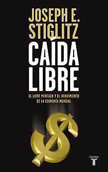 Caída libre: El libre mercado y el hundimiento de la economía mundial de [Stiglitz, Joseph]