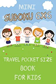 Mini Sudoku 6x6 Travel Pocket Size Book for Kids: 6x6 100 Puzzle Grids and Solutions, Easy Fun Kids Soduku for
