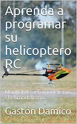Aprenda a programar su helicoptero RC: Manual de aeromodelismo / helimodelismo por Gaston Damico