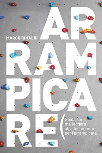 Arrampicare: Guida seria ma leggera all'allenamento di Marco Rinaldi