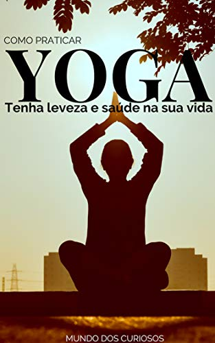 Como Praticar Yoga: Tenha leveza e saúde na sua vida ...
