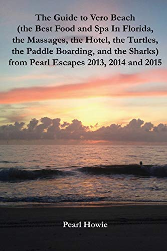 The Guide to Vero Beach (the Best Food and Spa In Florida, the Massages, the Hotel, the Turtles, the Paddle Boarding, and the Sharks) from Pearl Escapes 2013, 2014 and 2015 -
