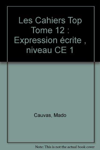Les Cahiers Top Tome 12 : Expression écrite , niveau CE 1 par Mado Cauvas