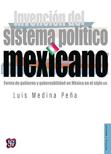 Invención del sistema político mexicano. Forma de gobierno y gobernabilidad en México en el siglo XIX (Politica y Derecho) por Luis Medina Peña