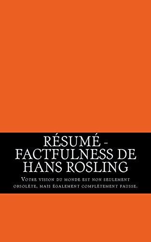 Résumé - Factfulness de Hans Rosling: Votre vision du monde est non seulement obsolète, mais également complètement fausse. par Florence Deniger