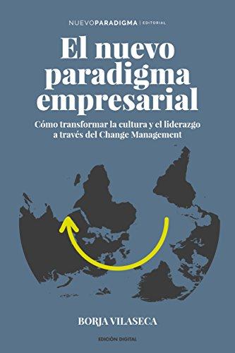 El nuevo paradigma empresarial: Cómo transformar la cultura y el liderazgo a través del Change Management. por Borja Vilaseca