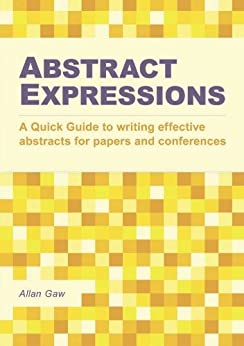 Abstract Expressions: A Quick Guide to Writing Effective Abstracts for Papers and Conferences by [Gaw, Allan]