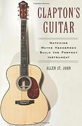 Clapton's Guitar: Watching Wayne Henderson Build the Perfect Instrument by Allen St. John (2005-10-04)