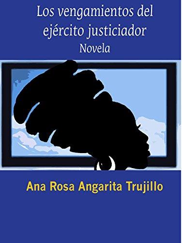 Los Vengamientos del Ejército Justiciador: Los Vengamientos del Ejército Justiciador por Ana Rosa Angarita Trujillo