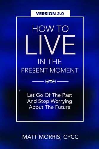 How To Live In The Present Moment, Version 2.0 - Let Go Of The Past & Stop Worrying About The Future: Volume 1 (Spiritual Books)