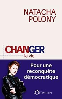 Changer la vie. Pour une reconquête démocratique par [Polony, Natacha]