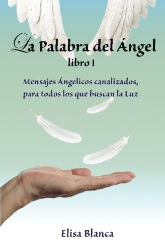 La Palabra del Angel I: Mensajes Angelicos canalizados, para todos los que buscan la Luz (Dios De La Palabra Todos Para)