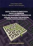 GUÍA TEÓRICO-PRÁCTICA PARA ELABORAR TUS PUBLICACIONES CIENTÍFICAS. (Artículos, Revisiones, Tesis Doctorales, Paneles, Comunicaciones, etc.)