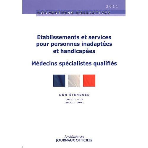 Etablissements et services pour personnes inadaptées et handicapées - Brochure 3116 - IDCC:413. médecins spécialistes qualifiés - IDCC 1001 - 10e édition - 2011