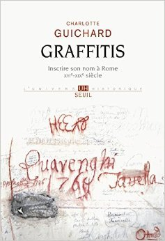 Graffitis : Inscrire son nom  Rome (XVIe-XIXe sicle) de Charlotte Guichard ( 2 octobre 2014 )