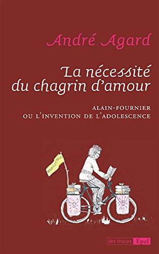La nécessité du chagrin d'amour: Alain-Fournier ou l'invention de l'adolescence