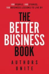 The Better Business Book: 100 People, 100 Stories, 100 Business Lessons To Live By: Volume 1