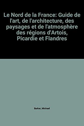 Le Nord de la France: Guide de l'art, de l'architecture, des paysages et de l'atmosphère des régions d'Artois, Picardie et Flandres
