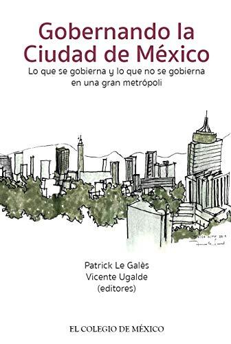 Gobernando la Ciudad de México. Lo que se gobierna y lo que no se gobierna en una gran metrópoli.