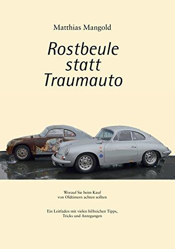Rostbeule statt Traumauto: Worauf Sie beim Kauf eines Oldtimers achten sollten. Ein Leitfaden mit vielen hilfreichen Tipps, Tricks und Anregungen