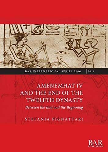 Amenemhat IV and the End of the Twelfth Dynasty: Between the End and the Beginning di Stefania Pignattari