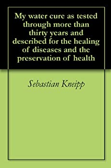 My water cure as tested through more than thirty years and described for the healing of diseases and the preservation of health (English Edition) par [Kneipp, Sebastian]