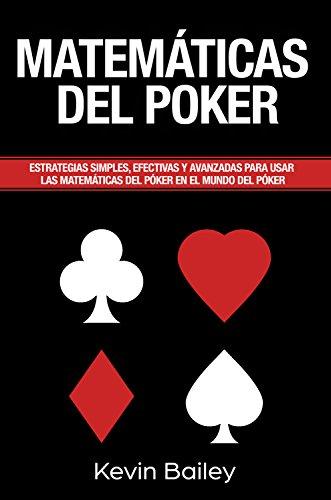 Matemática Del Póker (Libro En Español/Poker Math Spanish book): Estrategias simples, efectivas y avanzadas para utilizar En las Matemáticas del Poker en el mundo del póker