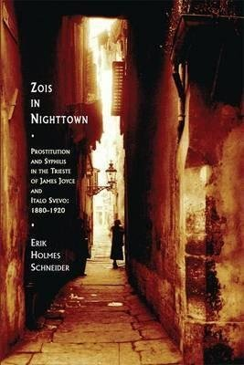 [Zois in Nighttown: Prostitution and Syphilis in the Trieste of James Joyce and Italo Svevo (1880-1920)] (By: Erik Holmes Schneider) [published: August, 2014]