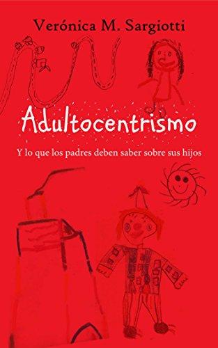 Adultocentrismo.: Y lo que los padres deben saber sobre los hijos. por Verónica Mariel Sargiotti Pieretto