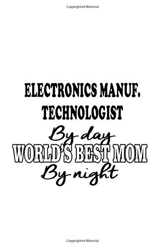 Electronics Manuf. Technologist By Day World's Best Mom By Night: Funny Electronics Manuf. Technologist Notebook, Electronics Manufacturing Techno ... | 6 x 9 Compact Size, 109 Blank Lined Pages Worlds Best Electronics