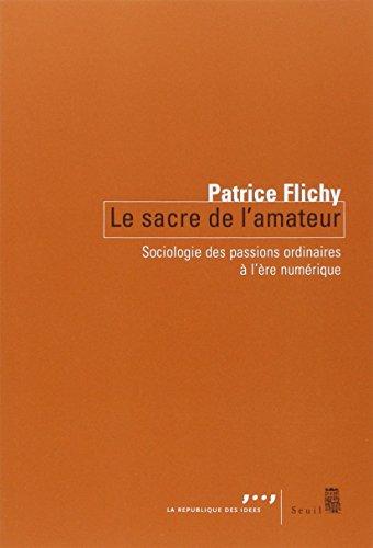 Le Sacre de l'amateur. Sociologie des passions ordinaires à l'ère numérique par Patrice Flichy