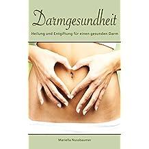 Darmgesundheit: Heilung und Entgiftung für einen gesunden Darm (Darmreinigung, Darmsanierung, Darm, Darmbeschwerden, Darmkrankheiten, Stoffwechsel)