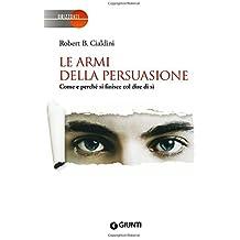 Le armi della persuasione. Come e perché si finisce col dire di sì by Robert B. Cialdini (2013-10-30)