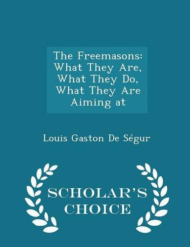 The Freemasons: What They Are, What They Do, What They Are Aiming at - Scholar's Choice Edition