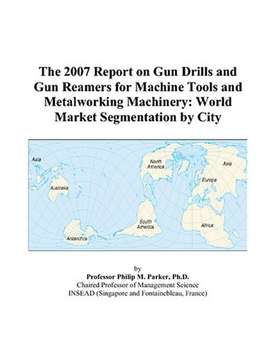 The 2007 Report on Gun Drills and Gun Reamers for Machine Tools and Metalworking Machinery: World Market Segmentation by City