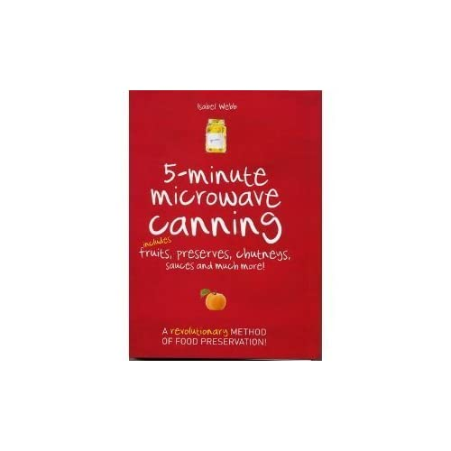 5-Minute Microwave Canning: Includes Fruits, Preserves, Chutneys, Sauces and more! by Isabel Webb (2010) Spiral-bound