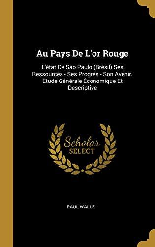 Au Pays de l'Or Rouge: L'État de São Paulo (Brésil) Ses Ressources - Ses Progrés - Son Avenir. Ètude Générale Économique Et Descriptive par Paul Walle