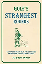 Golf's Strangest Rounds: Extraordinary But True Stories from Over a Century of Golfing History (Strangest Series) by Andrew Ward (2010-09-06)
