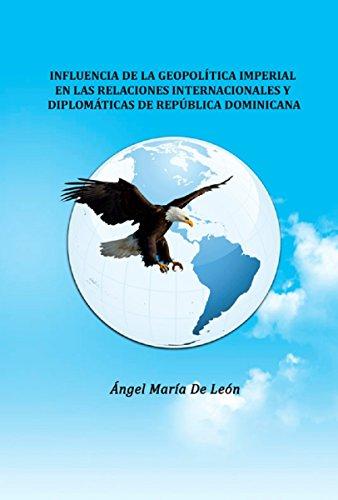 INFLUENCIA DE LA GEOPOLÍTICA  IMPERIAL  EN LAS RELACIONES INTERNACIONALES Y DIPLOMÁTICAS DE REPÚBLICA DOMINICANA. por ANGEL MARIA DE LEON