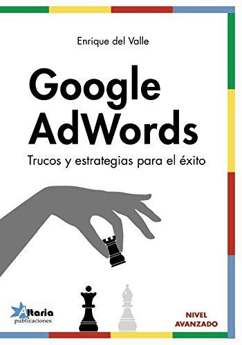 Google AdWords: Trucos y estrategias para el éxito por Enrique Del Valle de la Villa