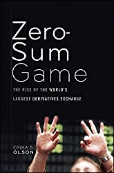 Zero-Sum Game: The Rise of the World's Largest Derivatives Exchange by Erika S. Olson (2010-10-26)