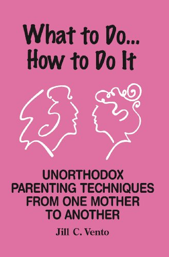 What to Do...How to Do It; Unorthodox Parenting Techniques from One Mother to Another