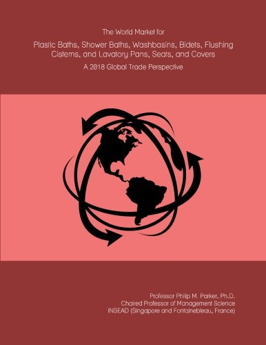 The World Market for Plastic Baths, Shower Baths, Washbasins, Bidets, Flushing Cisterns, and Lavatory Pans, Seats, and Covers: A 2018 Global Trade Perspective